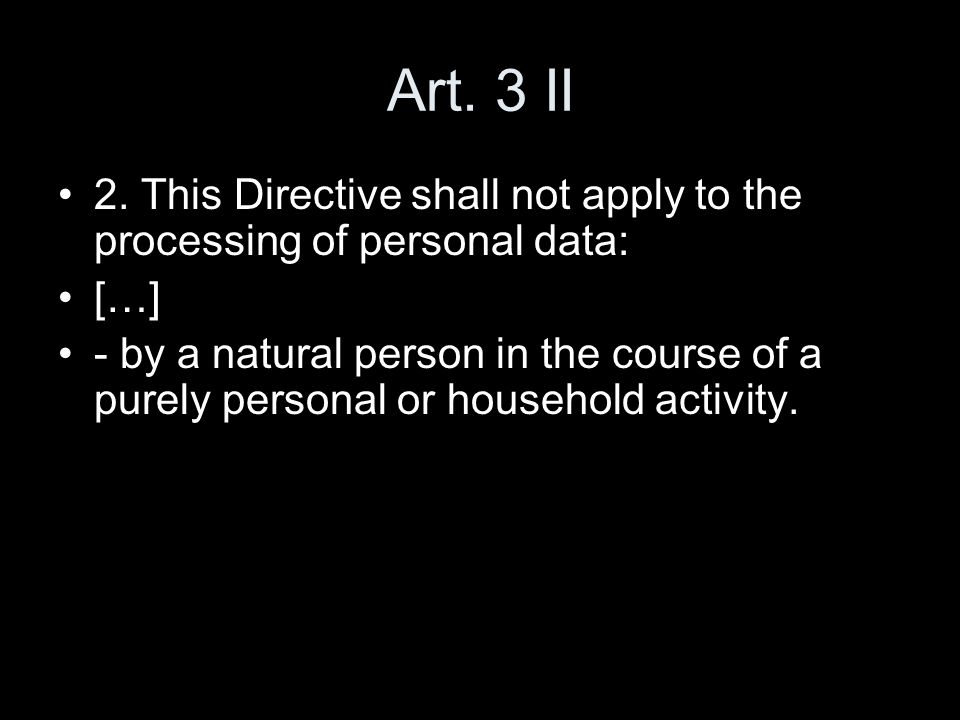 Art. 3 II 2. This Directive shall not apply to the processing of personal data: […]